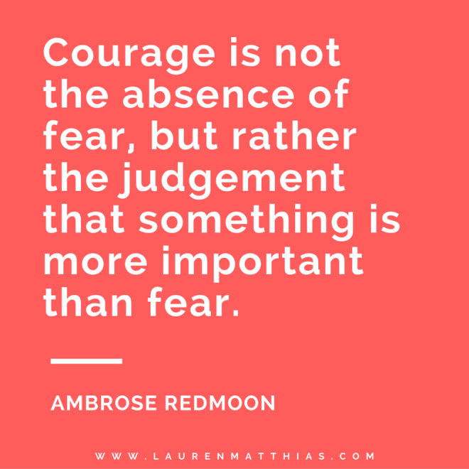 Courage is not the absence of fear, but rather the judgement that something is more important than fear. Ambrose Redmoon CORRECT