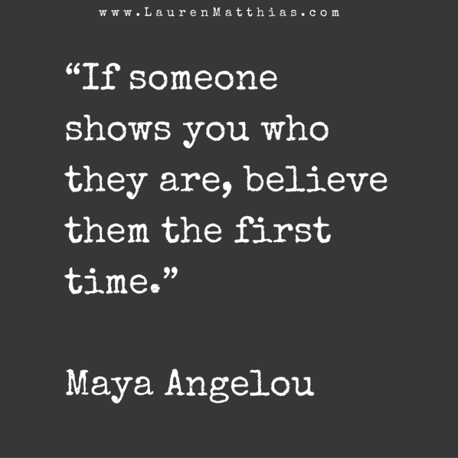 """If someone shows you who they are, believe them the first time."" Maya Angelou"