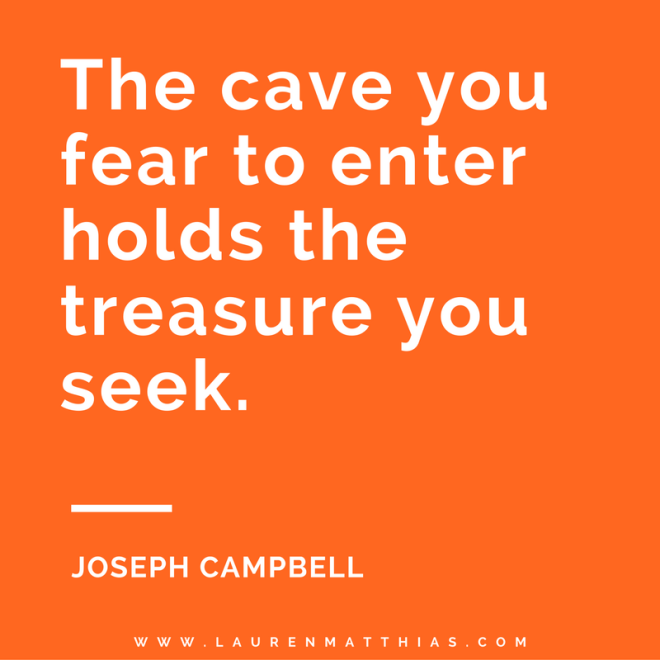 Joseph Campbell The cave you fear to enter holds the treasure you seek.
