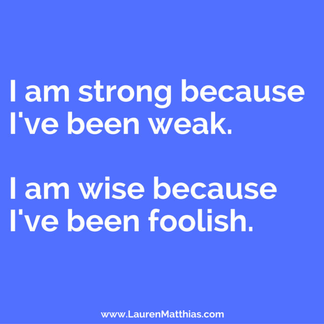 i-am-strong-because-ive-been-weak-i-am-wise-because-ive-been-foolish