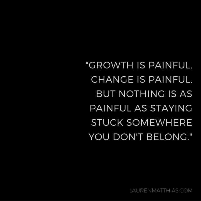 growth-is-painful-change-is-painful-but-nothing-is-as-painful-as-staying-stuck-somewhere-you-dont-belong