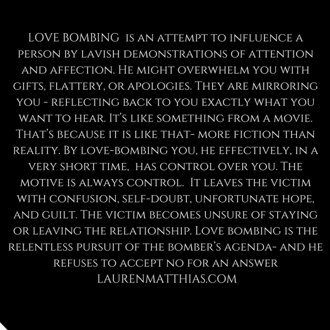 Love bombing is an attempt to influence a person by lavish demonstrations of attention and affection. He might overwhelm you with gifts, flattery, or apologies. They are mirroring you -